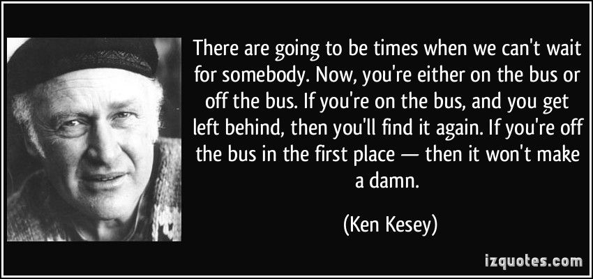 quote-there-are-going-to-be-times-when-we-can-t-wait-for-somebody-now-you-re-either-on-the-bus-or-off-ken-kesey-243425