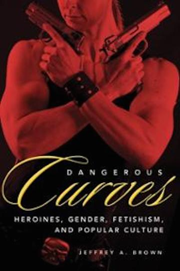 dangerous-curves-action-heroines-gender-fetishism-popular-culture-jeffrey-a-brown-paperback-cover-art